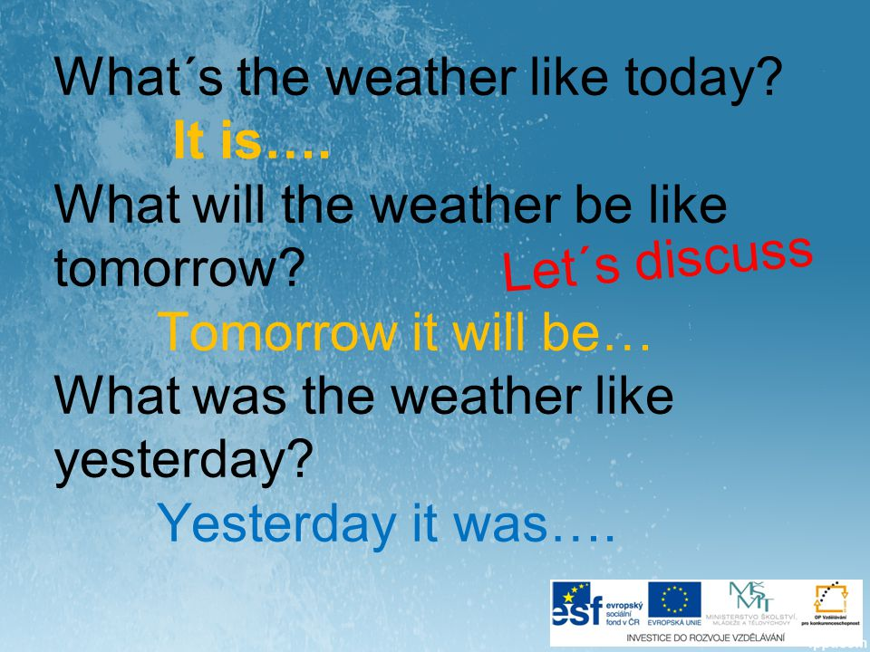 What´s the weather like today. It is…. What will the weather be like tomorrow.
