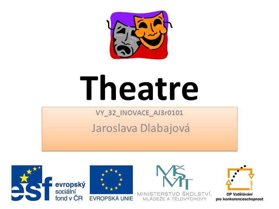 Theatre VY_32_INOVACE_AJ3r0101 Jaroslava Dlabajová VY_32_INOVACE_AJ3r0101 Jaroslava Dlabajová