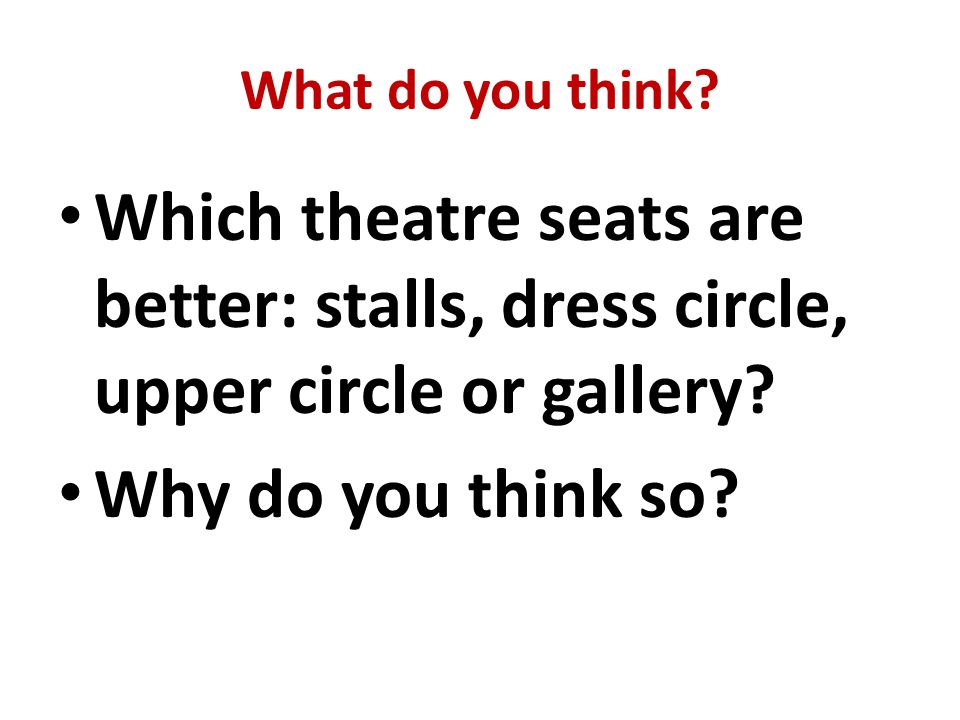 What do you think. Which theatre seats are better: stalls, dress circle, upper circle or gallery.