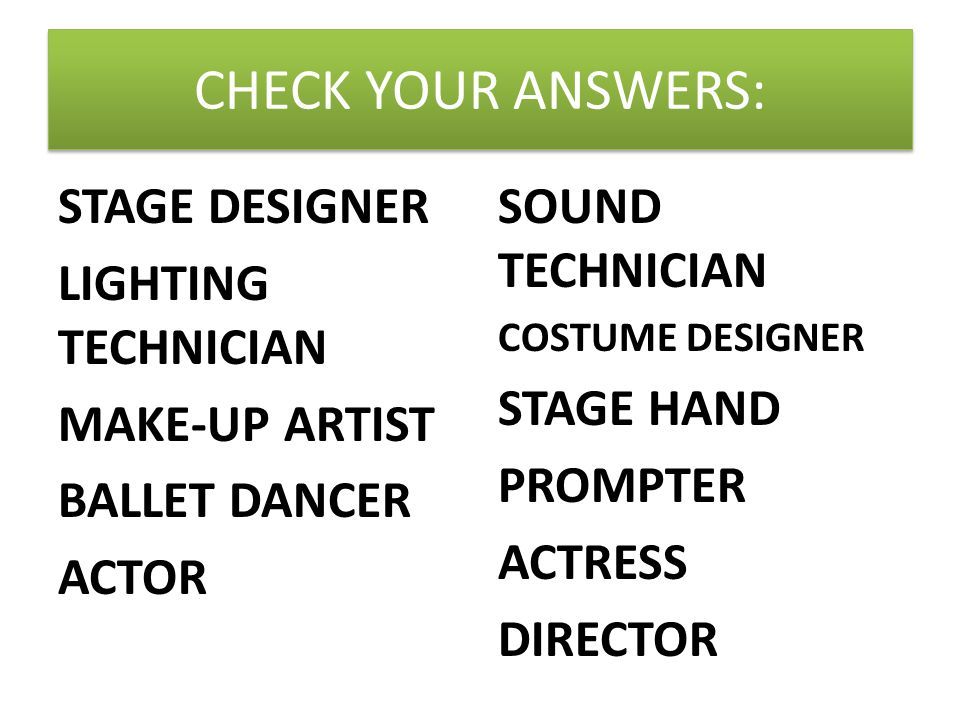CHECK YOUR ANSWERS: STAGE DESIGNER LIGHTING TECHNICIAN MAKE-UP ARTIST BALLET DANCER ACTOR SOUND TECHNICIAN COSTUME DESIGNER STAGE HAND PROMPTER ACTRESS DIRECTOR