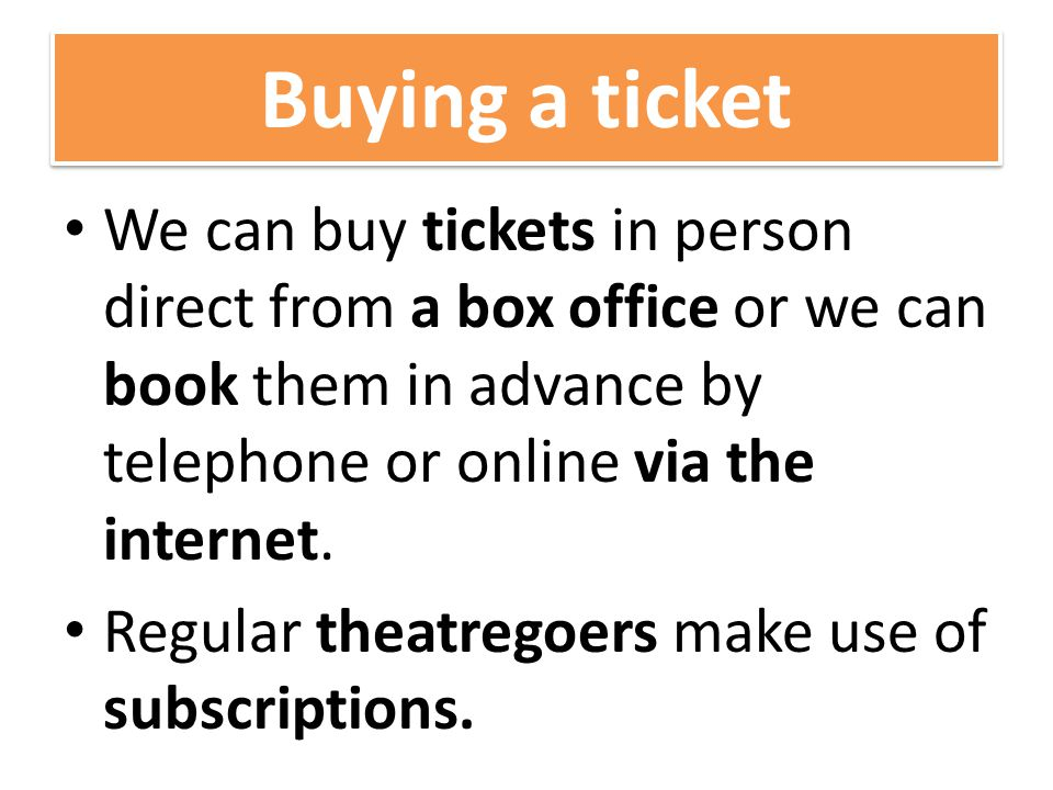 Buying a ticket We can buy tickets in person direct from a box office or we can book them in advance by telephone or online via the internet.