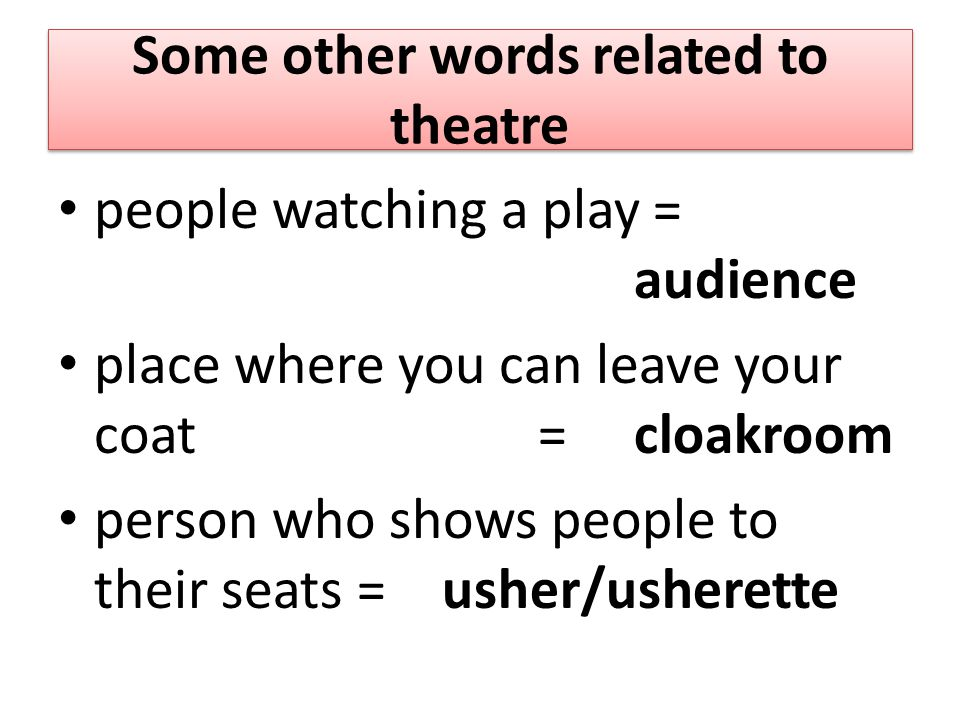 Some other words related to theatre people watching a play = audience place where you can leave your coat =cloakroom person who shows people to their seats = usher/usherette