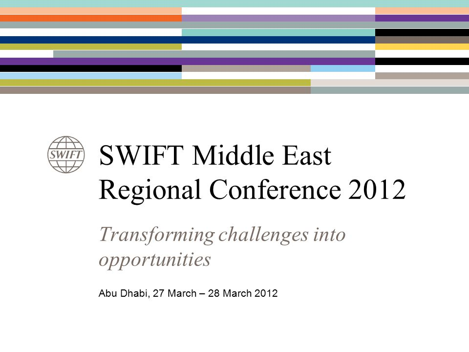 SWIFT Middle East Regional Conference 2012 Transforming challenges into opportunities Abu Dhabi, 27 March – 28 March 2012