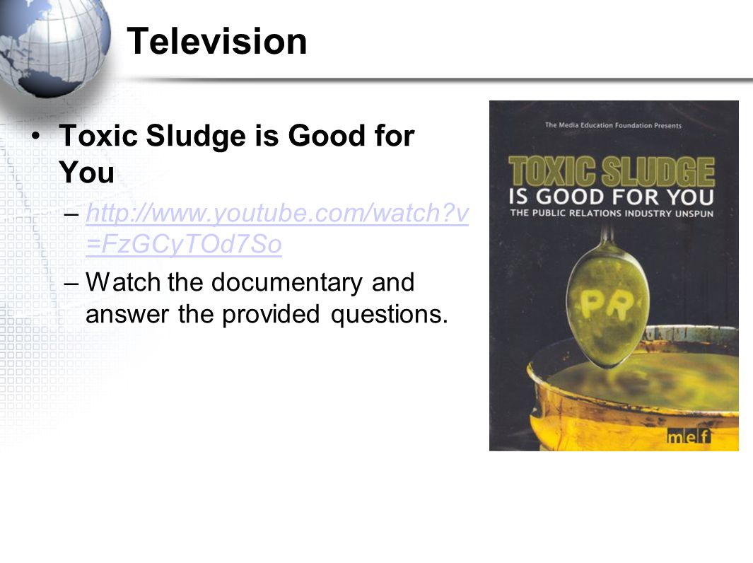 Television Toxic Sludge is Good for You –http://www.youtube.com/watch?v =FzGCyTOd7Sohttp://www.youtube.com/watch?v =FzGCyTOd7So –Watch the documentary