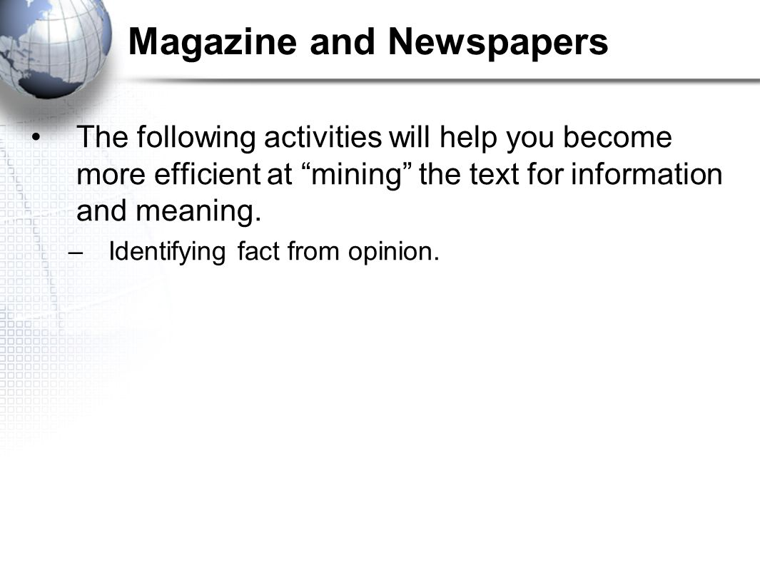 "Magazine and Newspapers The following activities will help you become more efficient at ""mining"" the text for information and meaning. –Identifying fa"