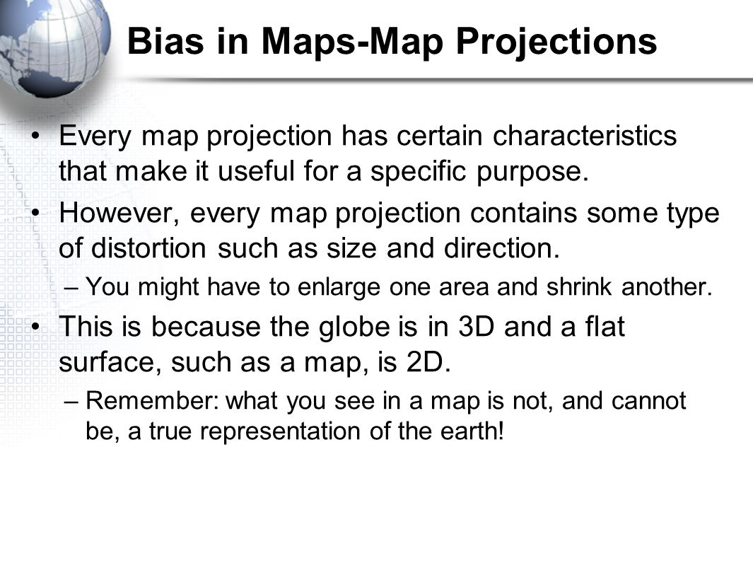 Bias in Maps-Map Projections Every map projection has certain characteristics that make it useful for a specific purpose. However, every map projectio