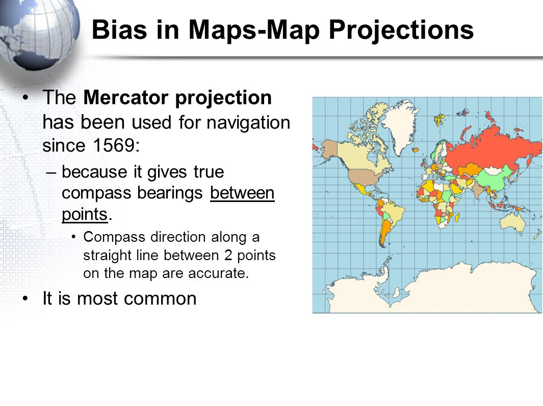 Bias in Maps-Map Projections The Mercator projection has been u sed for navigation since 1569: –because it gives true compass bearings between points.