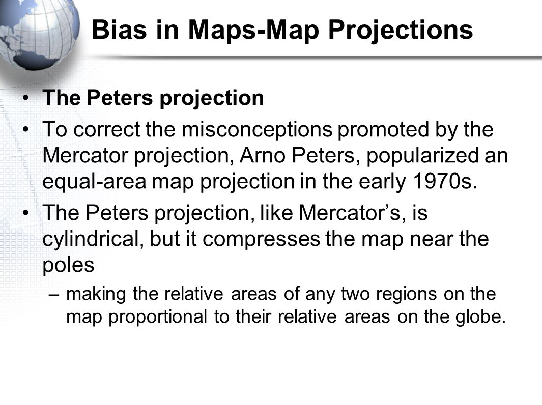Bias in Maps-Map Projections The Peters projection To correct the misconceptions promoted by the Mercator projection, Arno Peters, popularized an equa