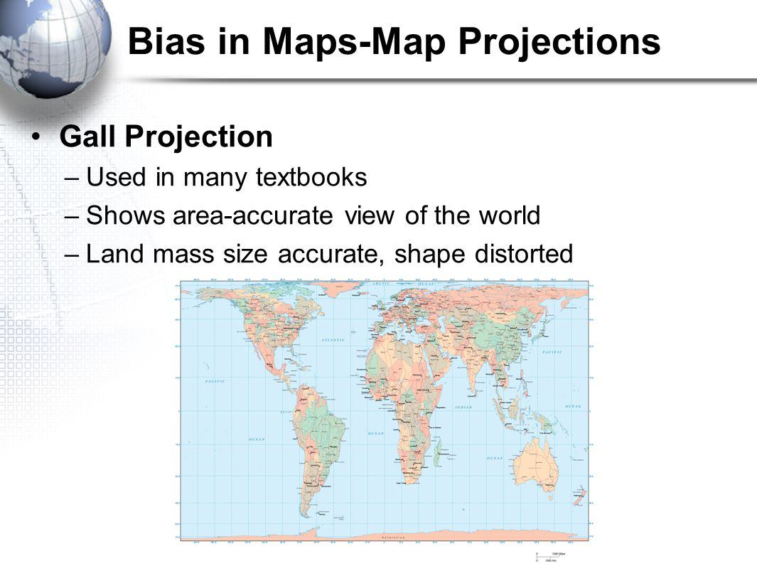 Bias in Maps-Map Projections Gall Projection –Used in many textbooks –Shows area-accurate view of the world –Land mass size accurate, shape distorted