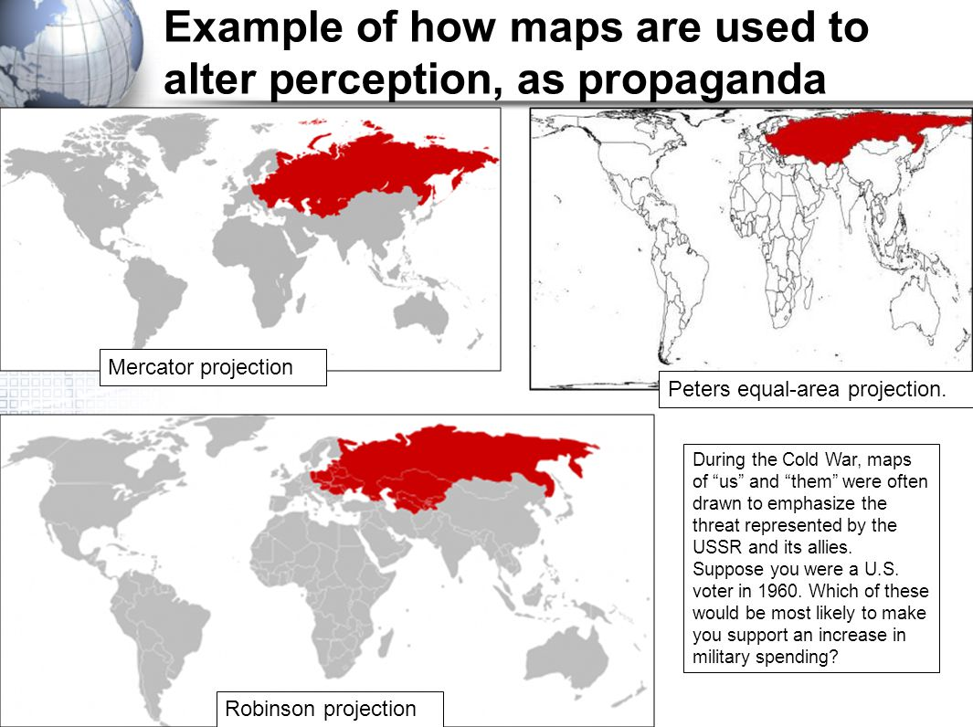 Example of how maps are used to alter perception, as propaganda Mercator projection Robinson projection Peters equal-area projection. During the Cold