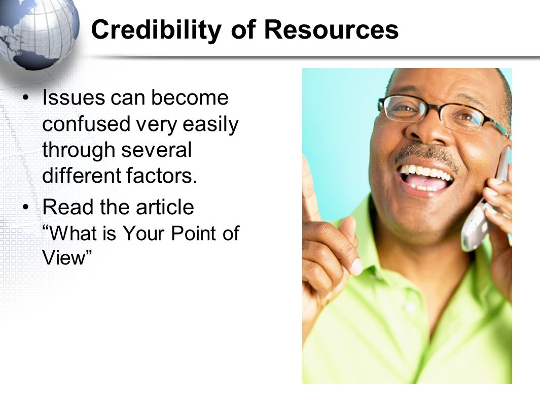 "Credibility of Resources Issues can become confused very easily through several different factors. Read the article "" What is Your Point of View"""