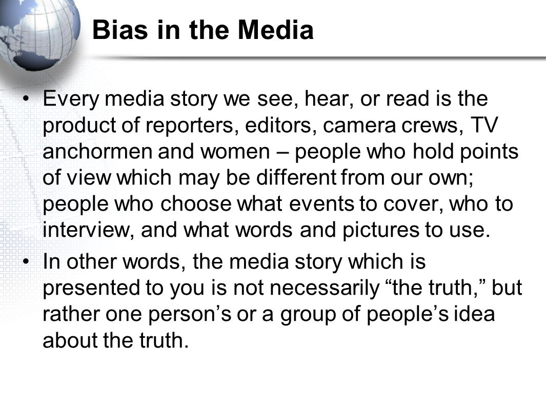 Bias in the Media Every media story we see, hear, or read is the product of reporters, editors, camera crews, TV anchormen and women – people who hold