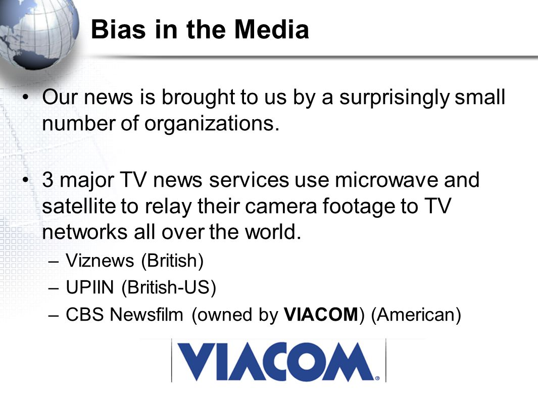 Bias in the Media Our news is brought to us by a surprisingly small number of organizations. 3 major TV news services use microwave and satellite to r