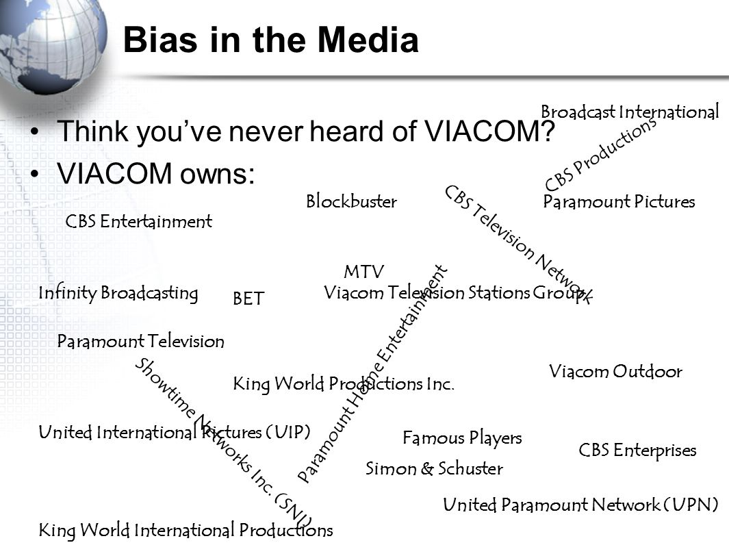 Bias in the Media Think you've never heard of VIACOM? VIACOM owns: CBS Television Network MTV BET Showtime Networks Inc. (SNI) United Paramount Networ