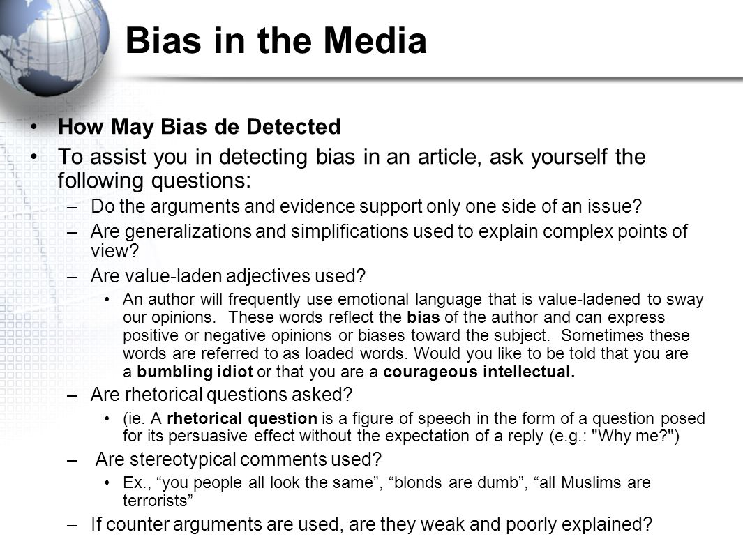 Bias in the Media How May Bias de Detected To assist you in detecting bias in an article, ask yourself the following questions: –Do the arguments and