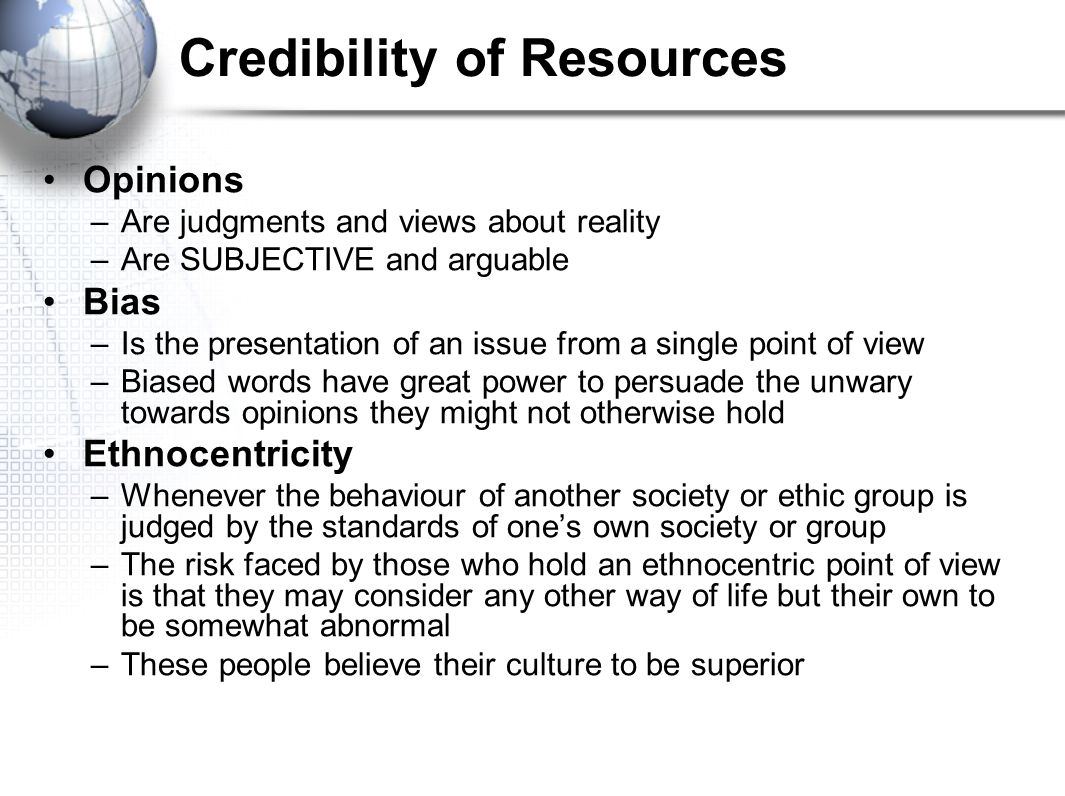 Credibility of Resources Opinions –Are judgments and views about reality –Are SUBJECTIVE and arguable Bias –Is the presentation of an issue from a sin