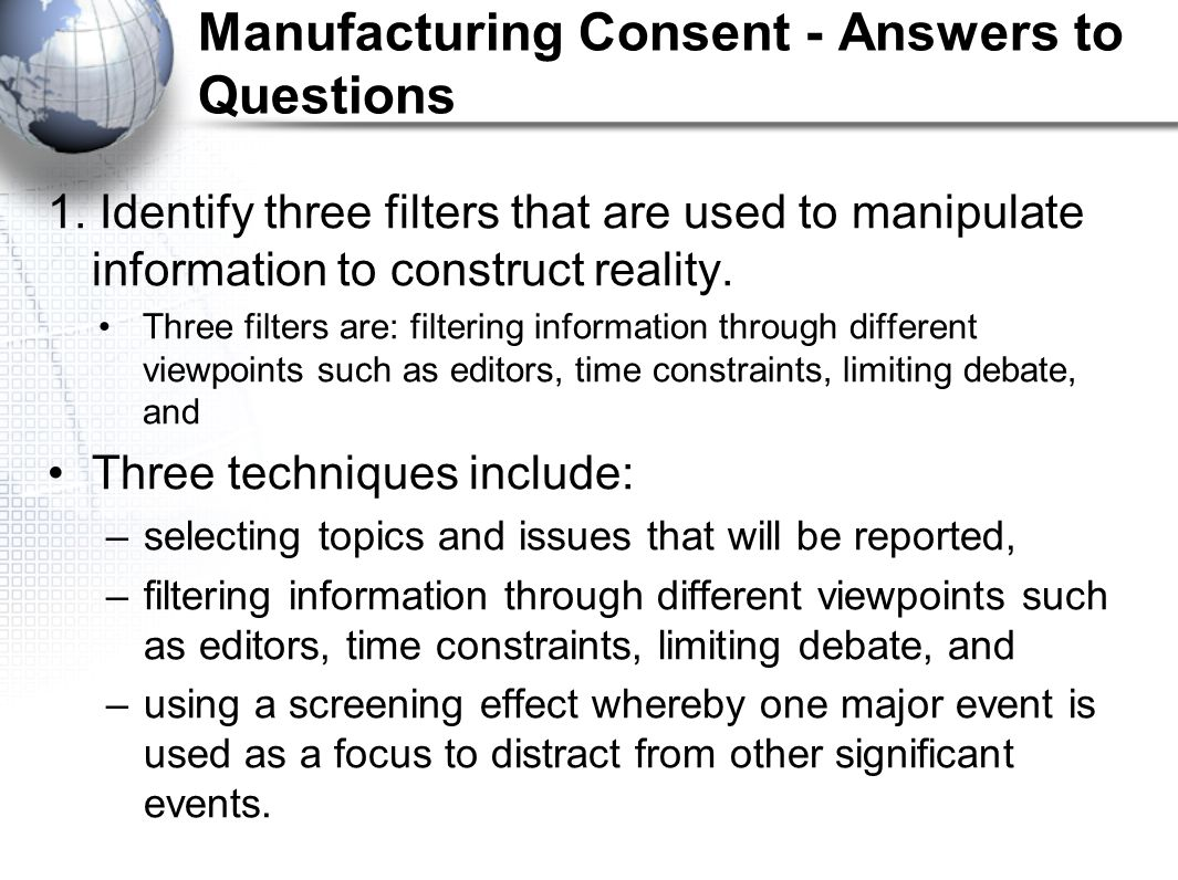 Manufacturing Consent - Answers to Questions 1. Identify three filters that are used to manipulate information to construct reality. Three filters are
