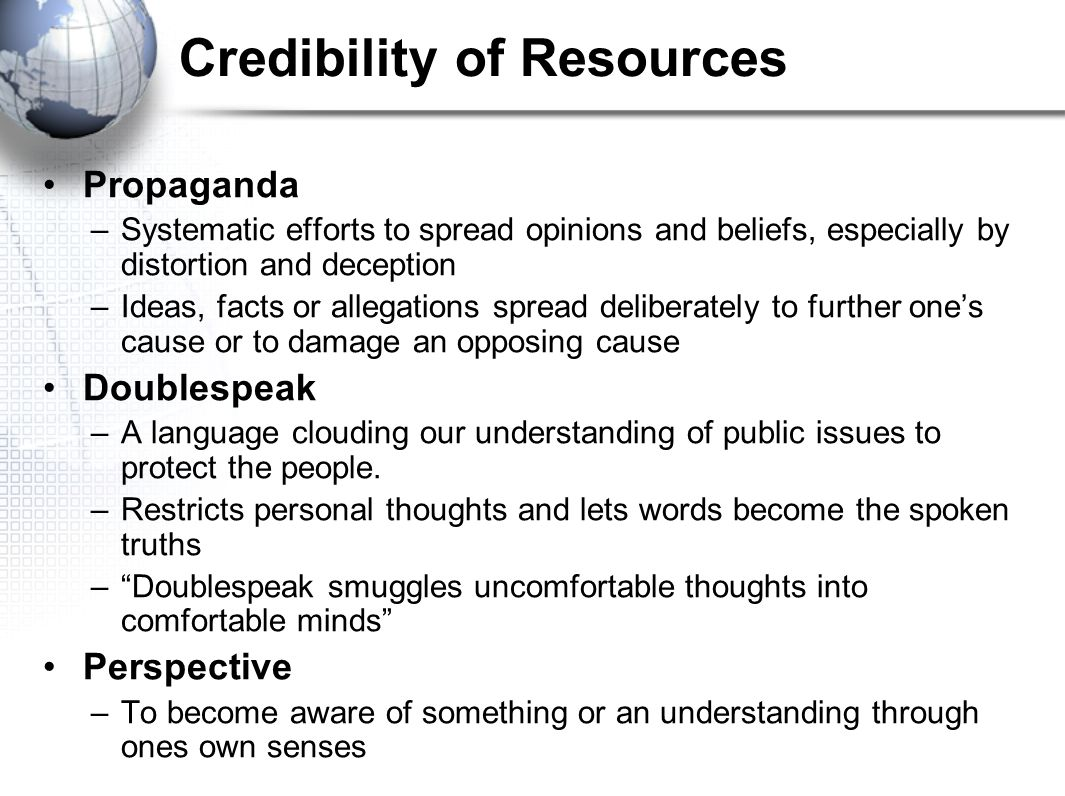 Credibility of Resources Propaganda –Systematic efforts to spread opinions and beliefs, especially by distortion and deception –Ideas, facts or allega