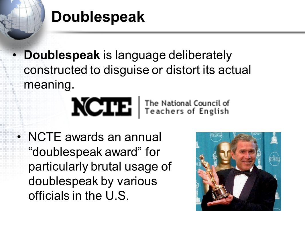 "Doublespeak Doublespeak is language deliberately constructed to disguise or distort its actual meaning. NCTE awards an annual ""doublespeak award"" for"