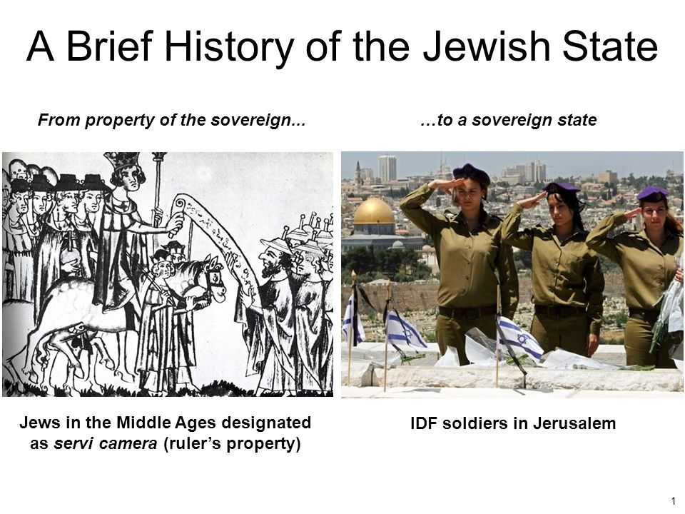 1 A Brief History of the Jewish State Jews in the Middle Ages designated as servi camera (ruler's property) From property of the sovereign...…to a sov