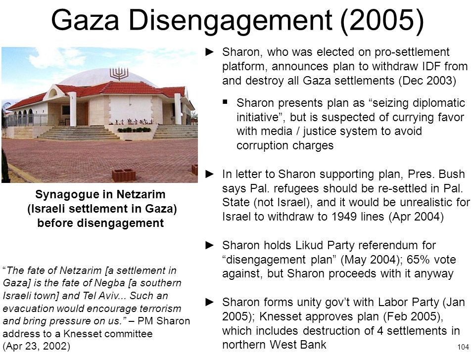 104 Gaza Disengagement (2005) ►Sharon, who was elected on pro-settlement platform, announces plan to withdraw IDF from and destroy all Gaza settlement