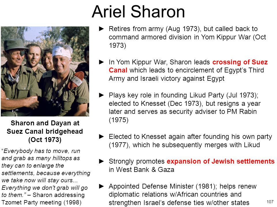 107 Ariel Sharon ►Retires from army (Aug 1973), but called back to command armored division in Yom Kippur War (Oct 1973) ►In Yom Kippur War, Sharon le