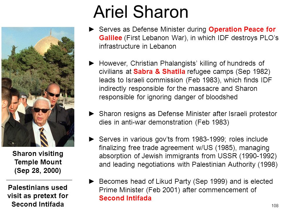 108 Ariel Sharon ►Serves as Defense Minister during Operation Peace for Galilee (First Lebanon War), in which IDF destroys PLO's infrastructure in Leb