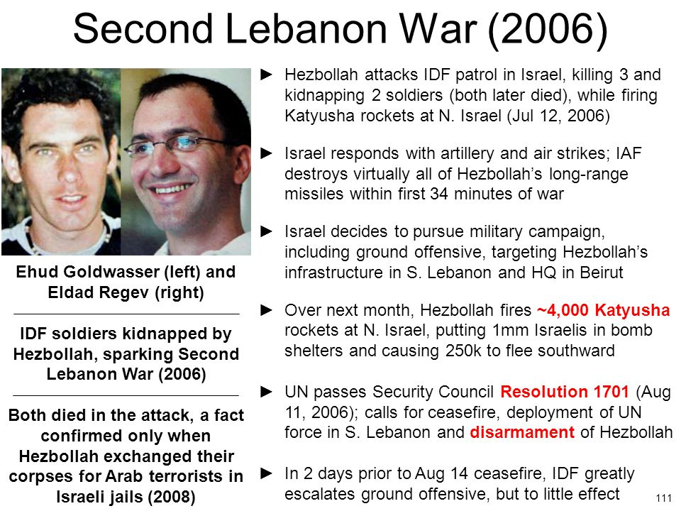 111 Second Lebanon War (2006) ►Hezbollah attacks IDF patrol in Israel, killing 3 and kidnapping 2 soldiers (both later died), while firing Katyusha ro