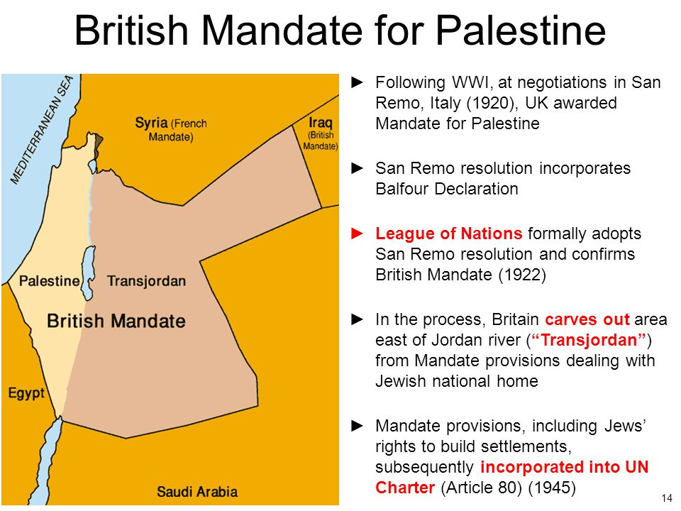 14 British Mandate for Palestine ►Following WWI, at negotiations in San Remo, Italy (1920), UK awarded Mandate for Palestine ►San Remo resolution inco