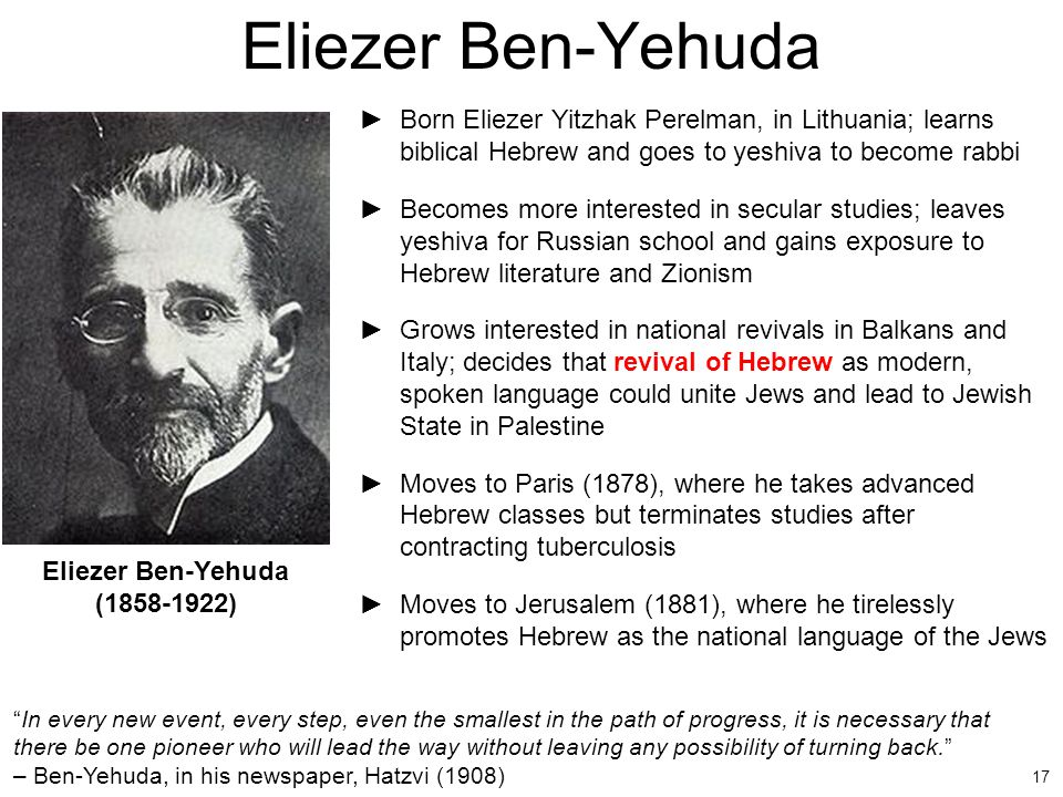 17 ►Born Eliezer Yitzhak Perelman, in Lithuania; learns biblical Hebrew and goes to yeshiva to become rabbi ►Becomes more interested in secular studie