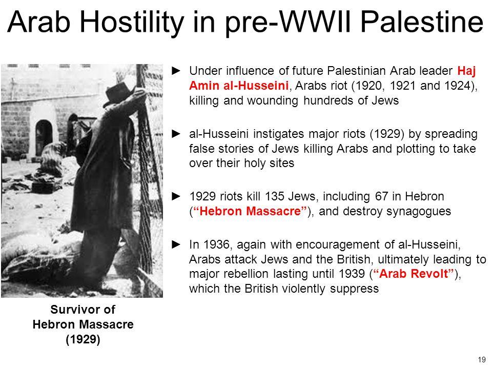 19 Arab Hostility in pre-WWII Palestine ►Under influence of future Palestinian Arab leader Haj Amin al-Husseini, Arabs riot (1920, 1921 and 1924), kil
