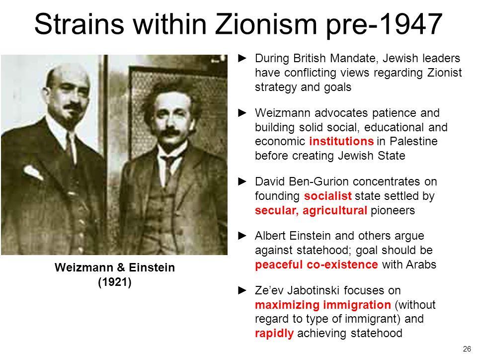 26 Strains within Zionism pre-1947 ►During British Mandate, Jewish leaders have conflicting views regarding Zionist strategy and goals ►Weizmann advoc