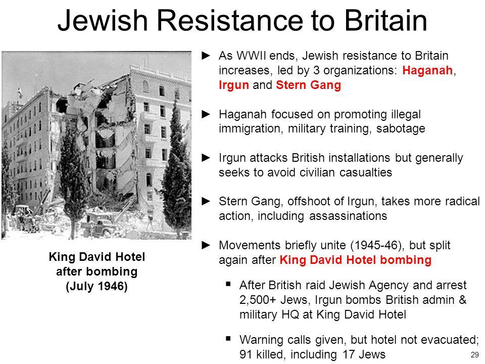 29 Jewish Resistance to Britain ►As WWII ends, Jewish resistance to Britain increases, led by 3 organizations: Haganah, Irgun and Stern Gang ►Haganah