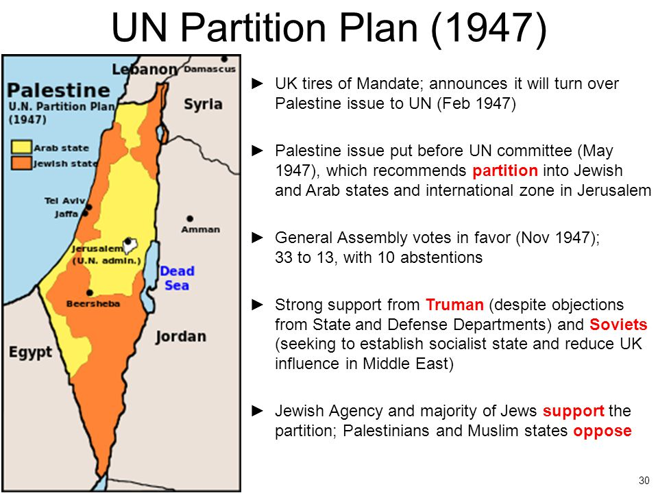 30 UN Partition Plan (1947) ►UK tires of Mandate; announces it will turn over Palestine issue to UN (Feb 1947) ►Palestine issue put before UN committe