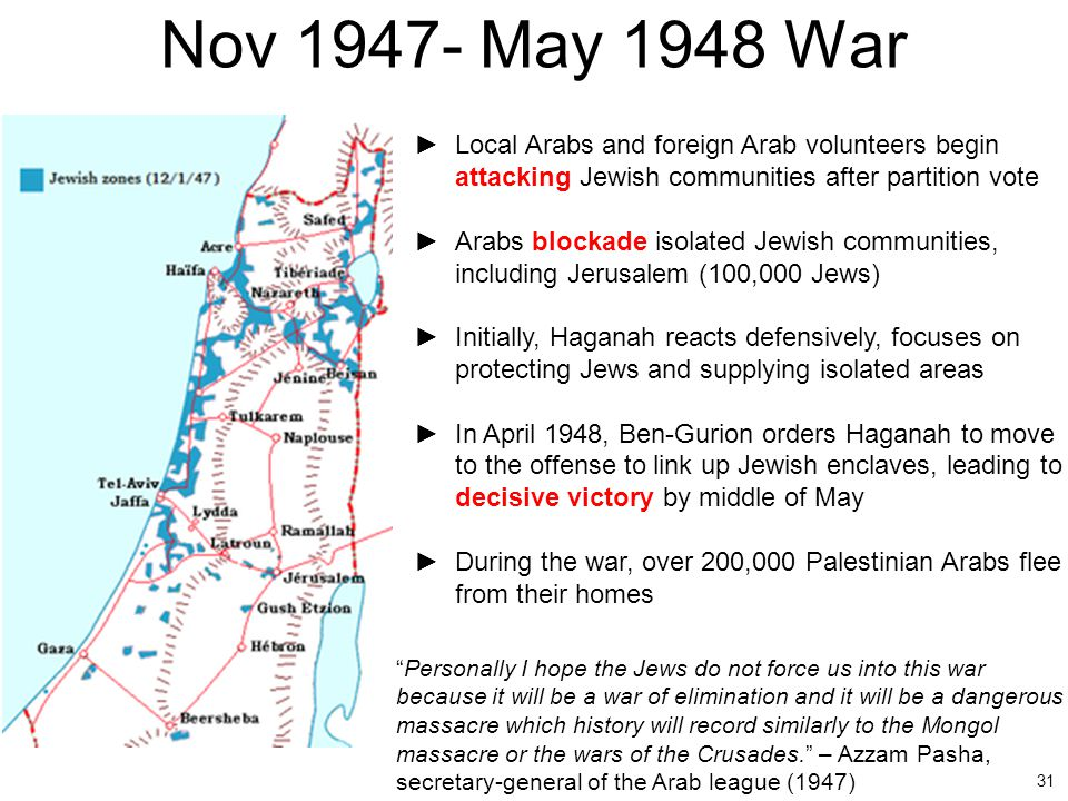 31 Nov 1947- May 1948 War ►Local Arabs and foreign Arab volunteers begin attacking Jewish communities after partition vote ►Arabs blockade isolated Je