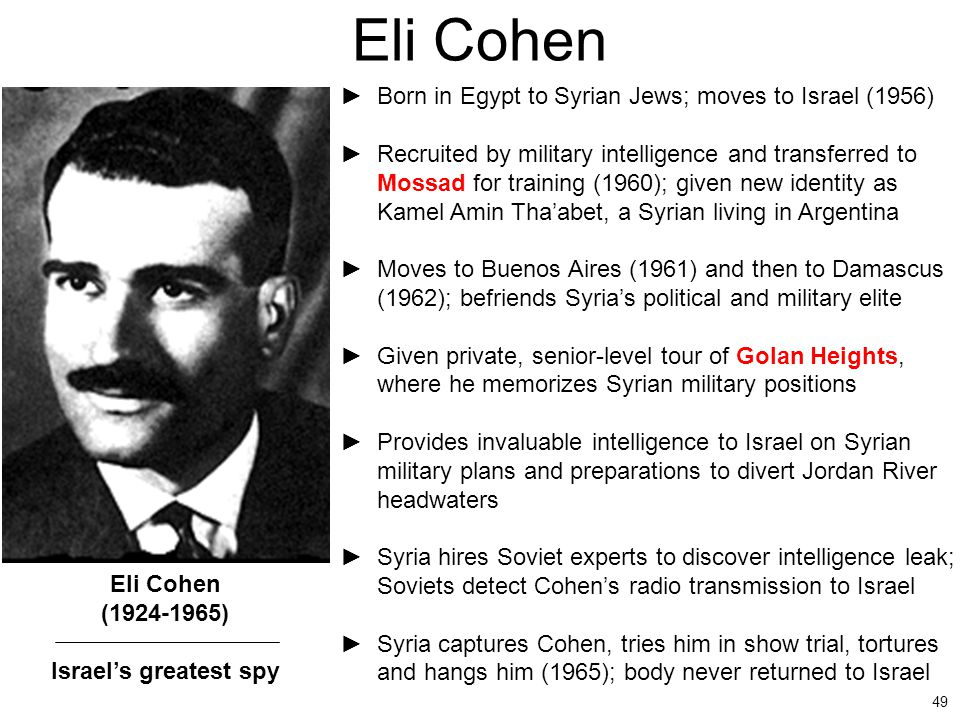 49 Eli Cohen ►Born in Egypt to Syrian Jews; moves to Israel (1956) ►Recruited by military intelligence and transferred to Mossad for training (1960);