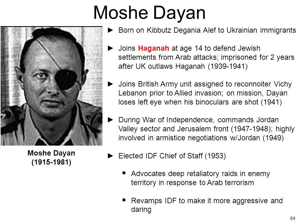64 Moshe Dayan ►Born on Kibbutz Degania Alef to Ukrainian immigrants ►Joins Haganah at age 14 to defend Jewish settlements from Arab attacks; imprison