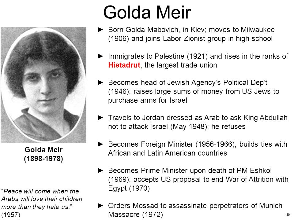 68 Golda Meir ►Born Golda Mabovich, in Kiev; moves to Milwaukee (1906) and joins Labor Zionist group in high school ►Immigrates to Palestine (1921) an