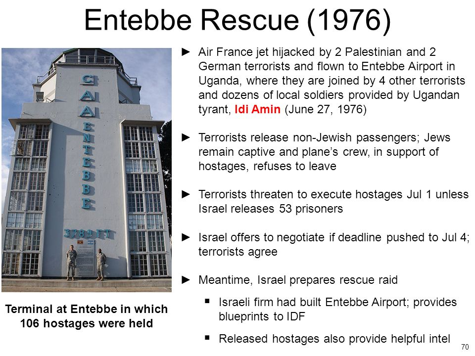 70 Entebbe Rescue (1976) ►Air France jet hijacked by 2 Palestinian and 2 German terrorists and flown to Entebbe Airport in Uganda, where they are join