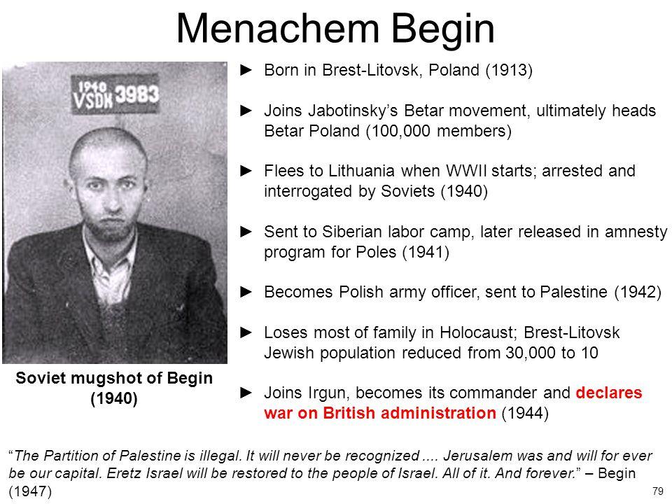 79 Menachem Begin ►Born in Brest-Litovsk, Poland (1913) ►Joins Jabotinsky's Betar movement, ultimately heads Betar Poland (100,000 members) ►Flees to