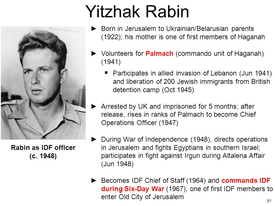 91 Yitzhak Rabin ►Born in Jerusalem to Ukrainian/Belarusian parents (1922); his mother is one of first members of Haganah ►Volunteers for Palmach (com