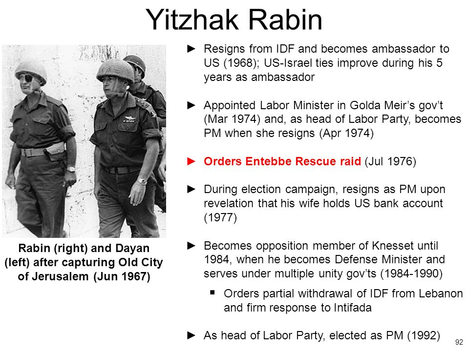 92 Yitzhak Rabin ►Resigns from IDF and becomes ambassador to US (1968); US-Israel ties improve during his 5 years as ambassador ►Appointed Labor Minis
