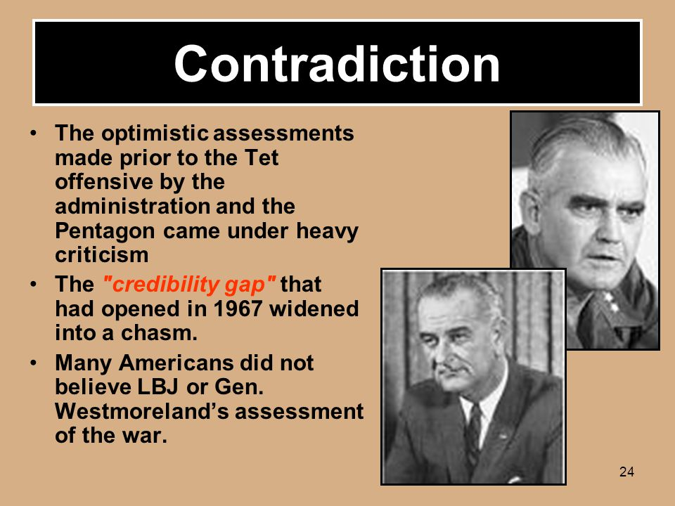 24 Contradiction The optimistic assessments made prior to the Tet offensive by the administration and the Pentagon came under heavy criticism The credibility gap that had opened in 1967 widened into a chasm.