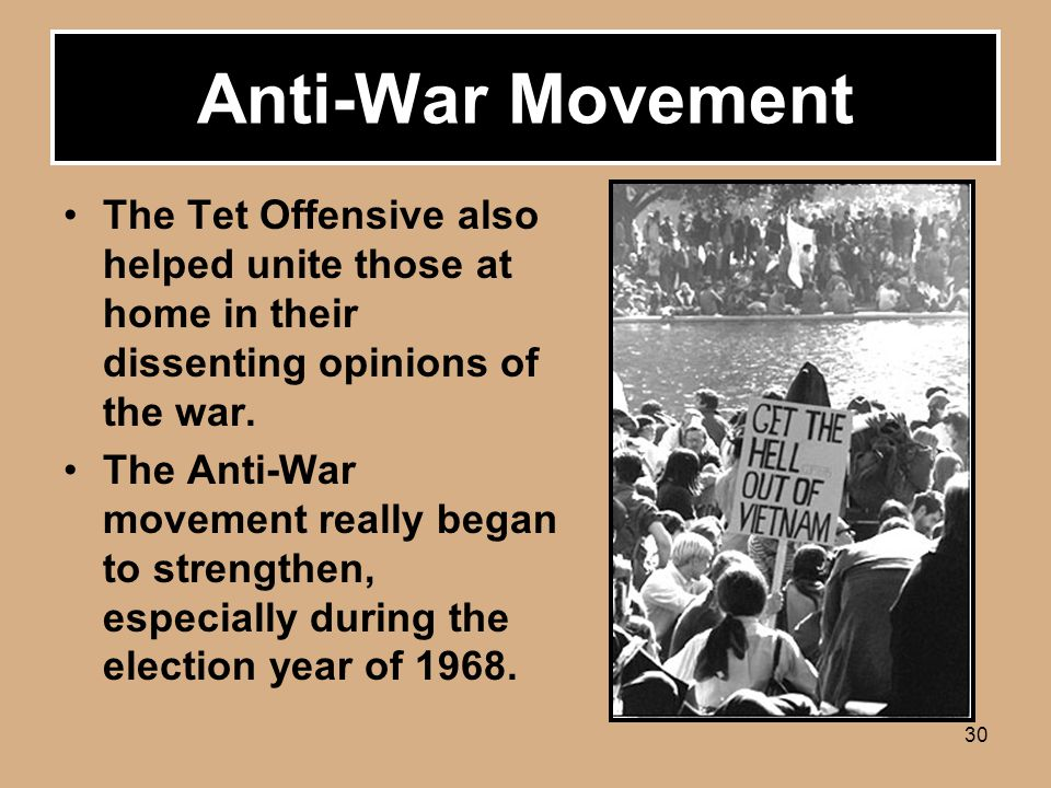 30 Anti-War Movement The Tet Offensive also helped unite those at home in their dissenting opinions of the war.