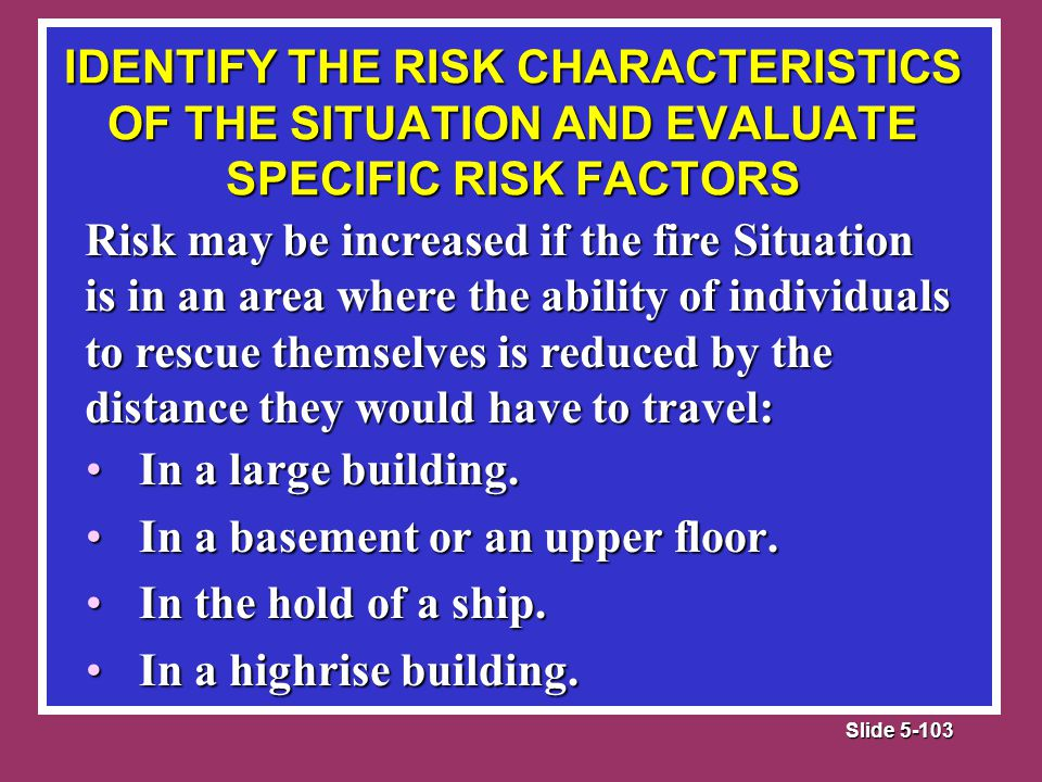 Slide 5-103 Risk may be increased if the fire Situation is in an area where the ability of individuals to rescue themselves is reduced by the distance they would have to travel: In a large building.In a large building.