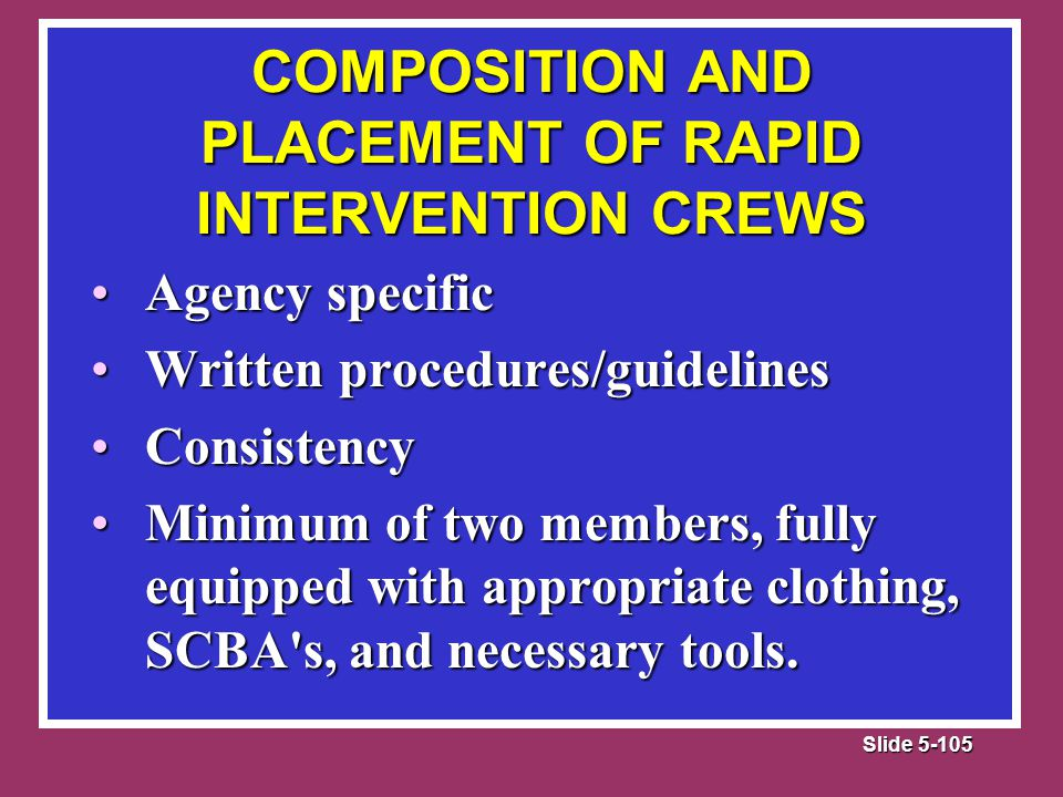 Slide 5-105 COMPOSITION AND PLACEMENT OF RAPID INTERVENTION CREWS Agency specificAgency specific Written procedures/guidelinesWritten procedures/guidelines ConsistencyConsistency Minimum of two members, fully equipped with appropriate clothing, SCBA s, and necessary tools.Minimum of two members, fully equipped with appropriate clothing, SCBA s, and necessary tools.