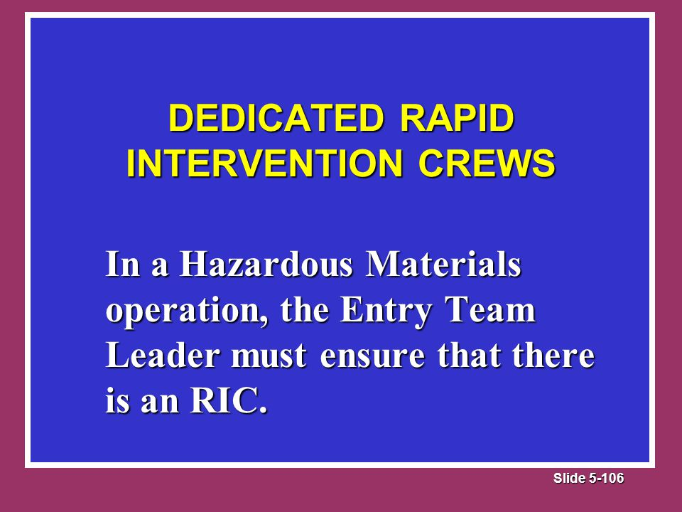 Slide 5-106 DEDICATED RAPID INTERVENTION CREWS In a Hazardous Materials operation, the Entry Team Leader must ensure that there is an RIC.