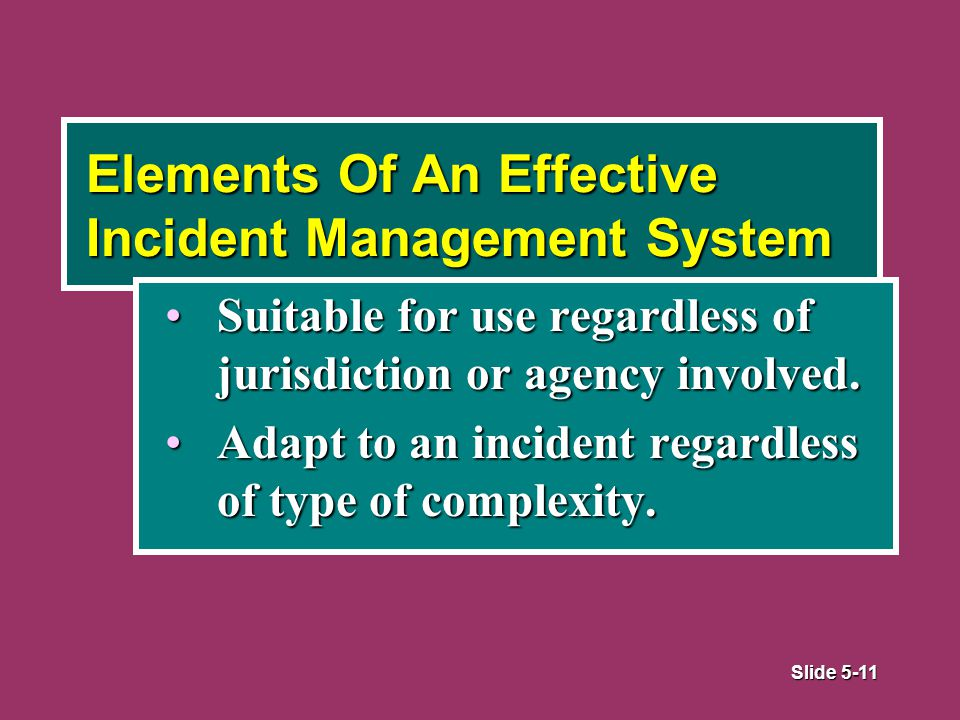 Slide 5-11 Elements Of An Effective Incident Management System Suitable for use regardless of jurisdiction or agency involved.Suitable for use regardless of jurisdiction or agency involved.
