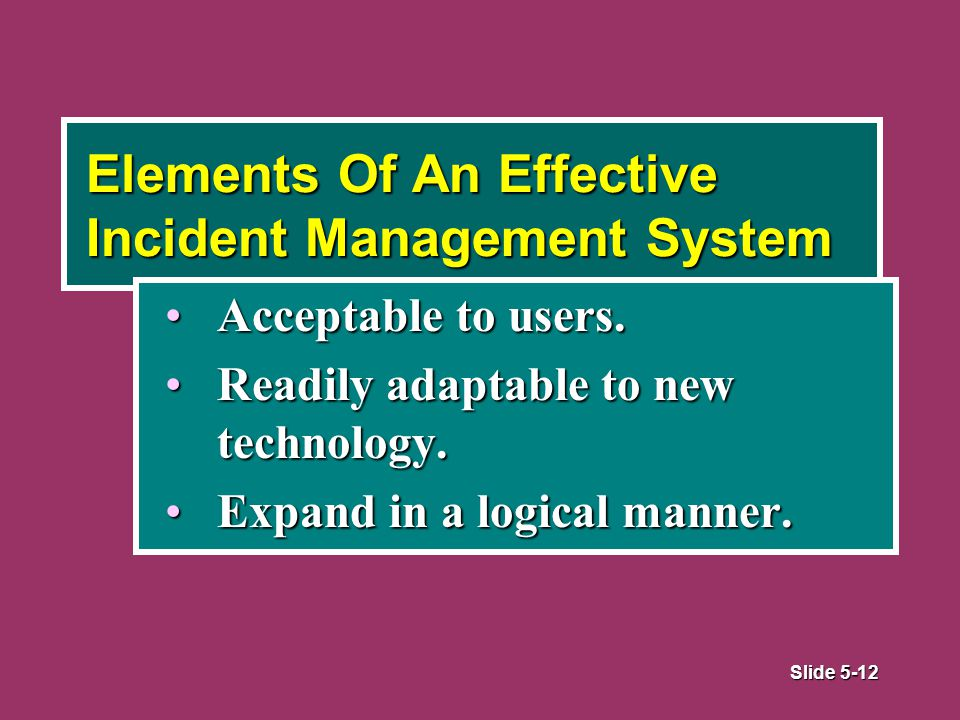 Slide 5-12 Elements Of An Effective Incident Management System Acceptable to users.Acceptable to users.