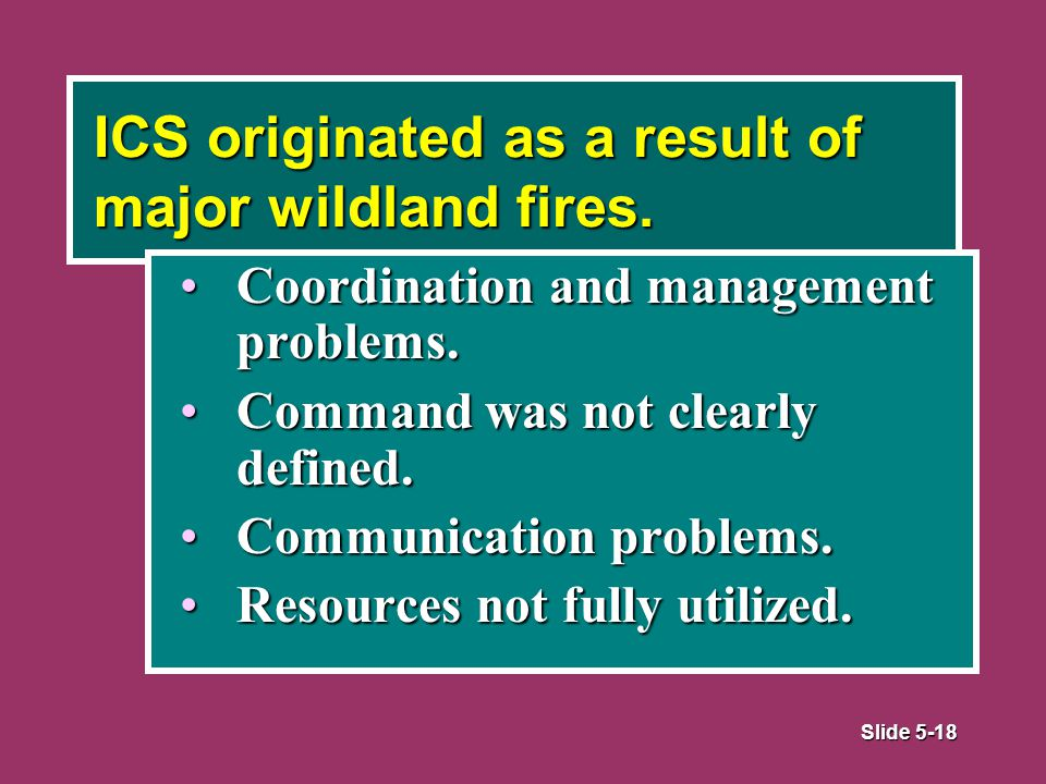 Slide 5-18 ICS originated as a result of major wildland fires.